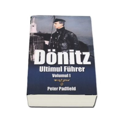 Donitz - Ultimul Fuhrer, volumul I - Peter Padfield