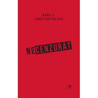 Necenzurat. Ediția a III-a - Radu F. Constantinescu