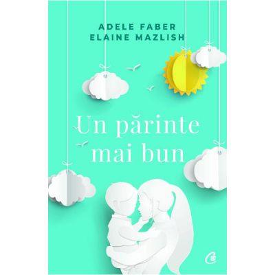 Un parinte mai bun - Adele Faber, Elaine Mazlish
