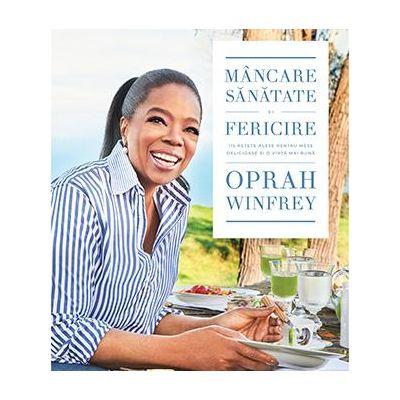 Mâncare, sănătate și fericire. 115 rețete alese pentru mese delicioase și o viață mai bună. Autor: Oprah Winfrey
