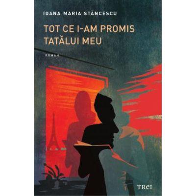 Tot ce i-am promis tatălui meu -  Autor: Ioana Maria Stăncescu