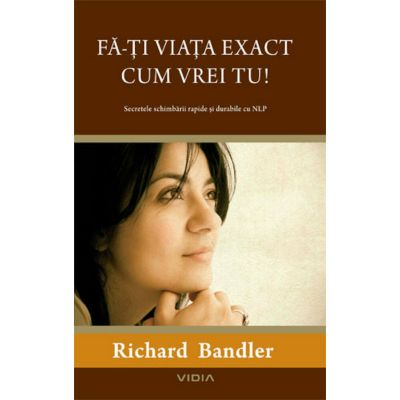 Fa-ti viata exact cum vrei! - Richard Bandler
