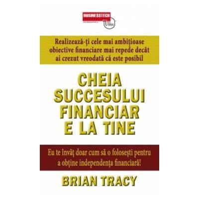 Cheia succesului financiar e la tine - Brian Tracy
