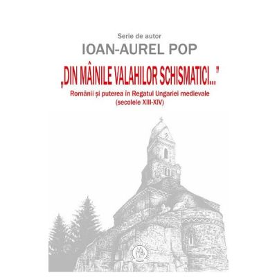 Din mainile valahilor schismatici - Ioan-Aurel Pop
