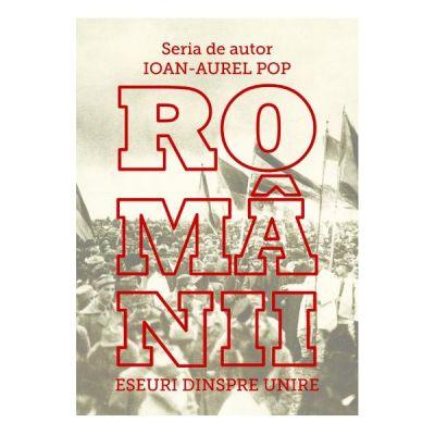 Romanii. Eseuri despre Unire - Ioan-Aurel Pop