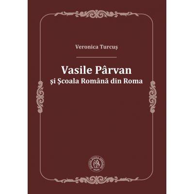 Vasile Parvan si Scoala Romana din Roma - Veronica Turcus