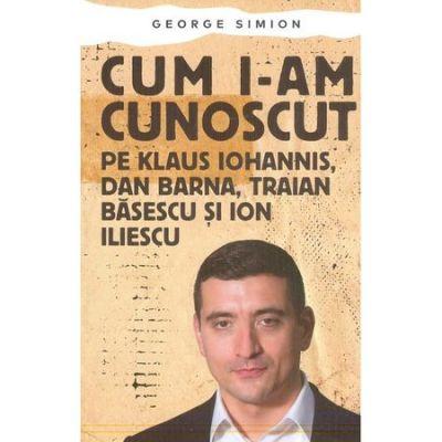 Cum i-am cunoscut pe Klaus Iohannis, Dan Barna, Traian Basescu si Ion Iliescu-George Simion
