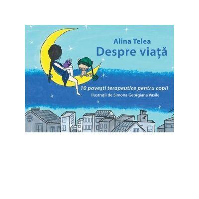 Despre viata -10 povesti terapeutice pentru copii - Alina Telea