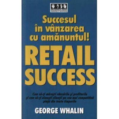 Succesul in vanzarea cu amanuntul! Retail success - George Whalin
