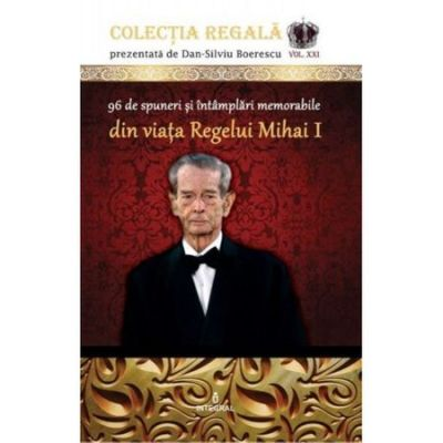 96 de spuneri si intamplari memorabile din viata Regelui Mihai I - Dan-Silviu Boerescu