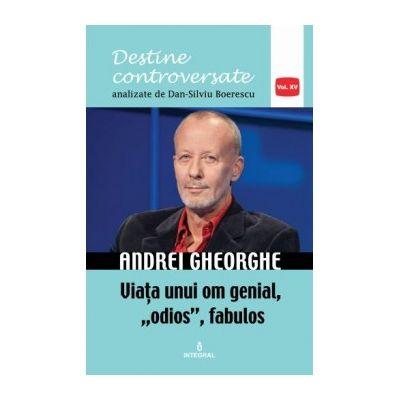 "Andrei Gheorghe. Viața unui om genial, ""odios"", fabulos - Boerescu Dan-Silviu"