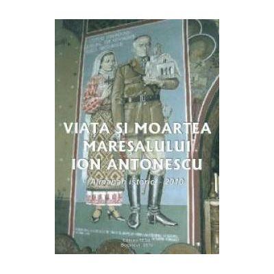 Viata si moartea maresalului Ion Antonescu Almanah istoric - 2010 -  Tesu Solomovici