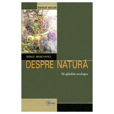 Despre natură. Să gândim ecologia - Serge Moscovici