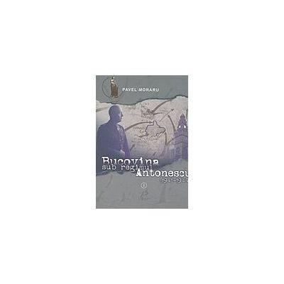 Pavel Moraru Bucovina sub regimul Antonescu(1941-1944), vol. I