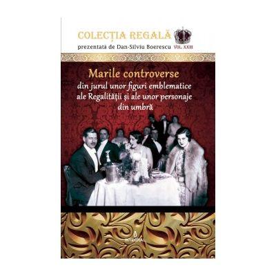 Marile controverse din jurul unor personaje emblematice ale Regalității și personaje din umbră - Boerescu Dan-Silviu