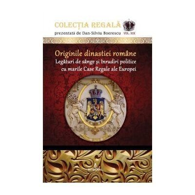 Originile dinastiei române. Legături de sânge și înrudiri politice cu marile Case Regale ale Europei - Boerescu Dan-Silviu