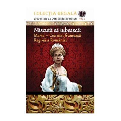 Născută să iubească: Maria – Cea mai frumoasă Regină a României - Boerescu Dan-Silviu