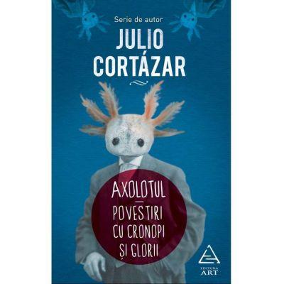 Axolotul. Povestiri cu cronopi şi glorii - Julio Cortázar