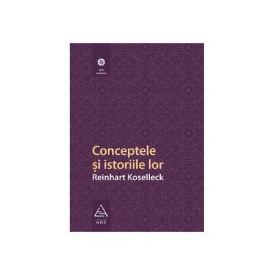 Conceptele şi istoriile lor - Reinhart Koselleck