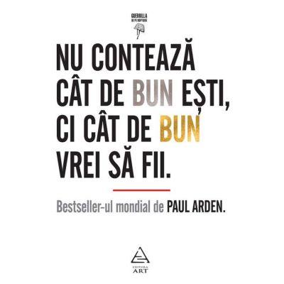 Nu contează cât de bun eşti, ci cât de bun vrei să fii - Paul Arden