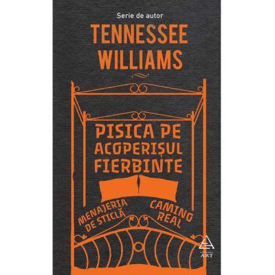Pisica pe acoperisul fierbinte. Menajeria de sticla. Camino Real - Tennessee Williams