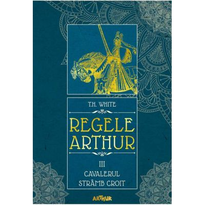 Regele Arthur III: Cavalerul Strâmb Croit - T. H. White