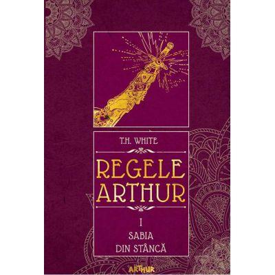 Regele Arthur I: Sabia din stâncă - T. H. White