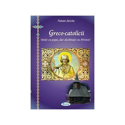 Greco-catolicii. Uniti cu papa, dar dezbinati cu Hristos. Uniti cu Roma, dar dezbinati cu Romania - Fabian Seiche