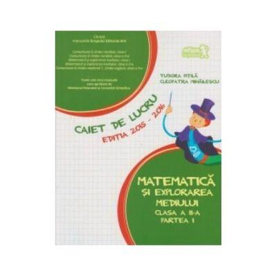 Matematica si explorarea mediului Caiet de lucru Clasa a II-a partea I - Cleopatra Mihailescu, Tudora Pitila