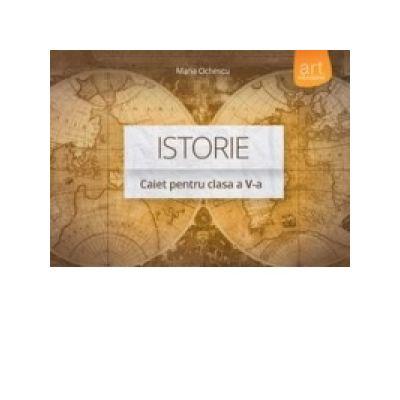 Istorie. Caiet pentru clasa a V-a - Maria Ochescu