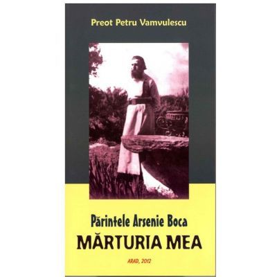 Parintele Arsenie Boca. Marturia Mea - Petru Vamvulescu
