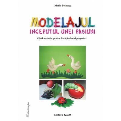 MODELAJUL, ÎNCEPUTUL UNEI PASIUNI - ghid metodic - Maria Bojneag