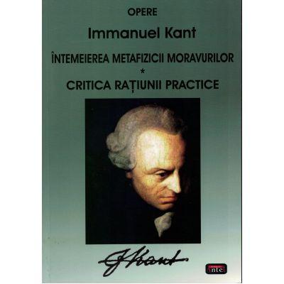 Intemeierea metafizicii moravurilor. Critica ratiunii practice – Immanuel Kant