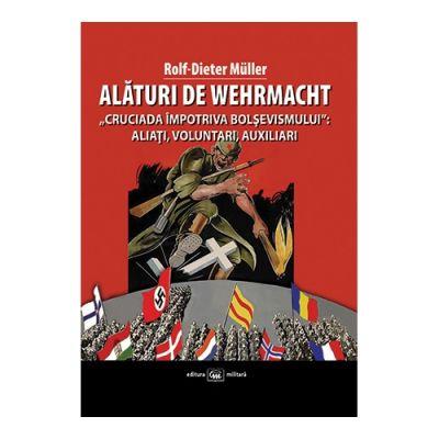 """Alături de Wehrmacht. """"Cruciada împotriva bolşevismului"""": Aliaţi, voluntari, auxiliari 1941-1945 - Rolf-Dieter Müller"""