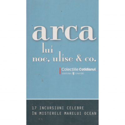 Arca lui Noe, Ulise & Co. 17 incursiuni celebre in misterele marelui ocean