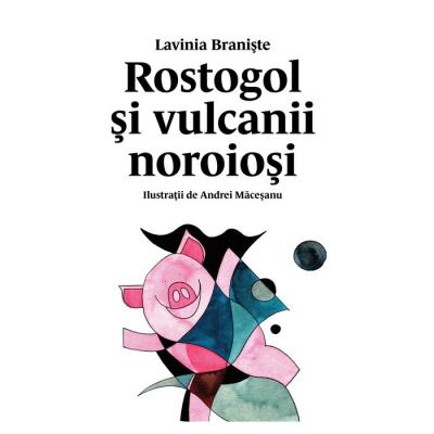 Rostogol și vulcanii noroioși (#3) - Lavinia Braniște