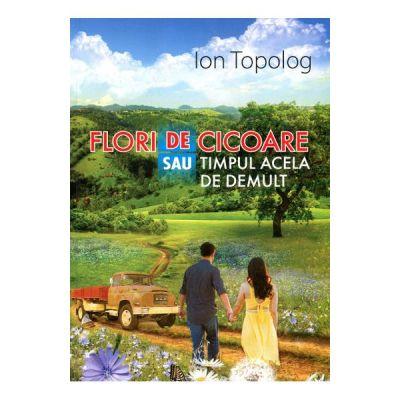 Flori De Cicoare Sau Timpul Acela De Demult - Ion Topolog