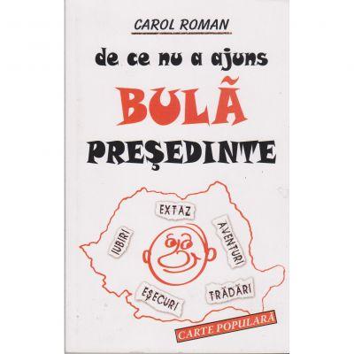 De ce nu a ajuns Bula presedinte - Carol Roman