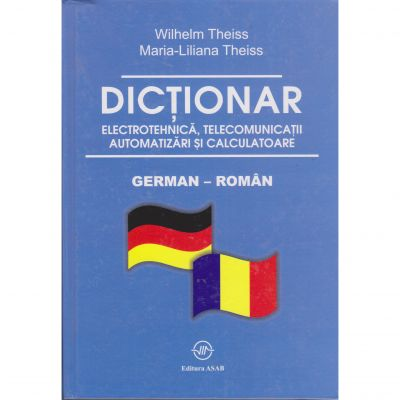 Dictionar de electrotehnica, telecomunicatii. automatizari si calculatoare german-roman - Wilhelm Theiss, Maria-Liliana Theiss