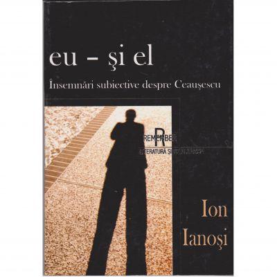 Eu si el, insemnari subiective despre Ceausescu - Ion Ianosi