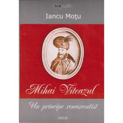 Mihai Viteazul un principe renascentist - Iancu Motu