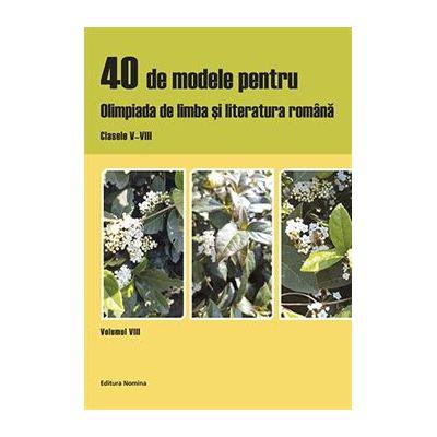 40 de modele pentru Olimpiada de Limba si Literatura Romana. Clasele V - VIII (vol. VIII) - Ciprian Manolache