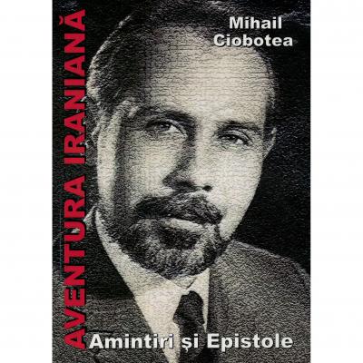 Aventura iraniana, amintiri si epistole - Mihail Ciobotea