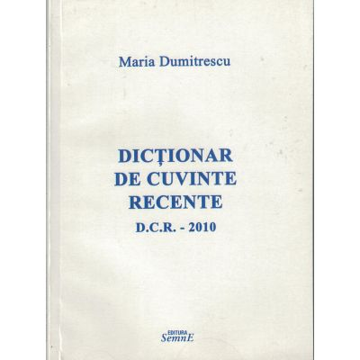 Dictionar de cuvinte recente D. C. R. 2010- Maria Dumitrescu