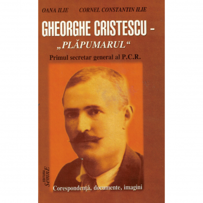 Gheorghe Cristescu -,, Plapumarul '' primul secretar general al P. C. R. - Oana Ilie, Cornel Constantin Ilie