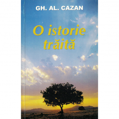 O istorie traita - Gh. Al. Cazan