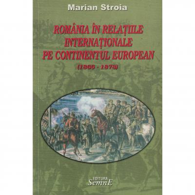 Romania in relatiile internationale pe continentul european (1866-1878) - Marian Stroia